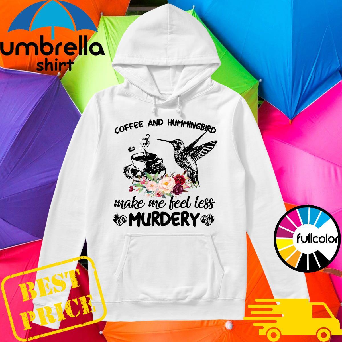 Coffee And Hummingbird Make Me Feel Less Murdery Shirt Hoodie