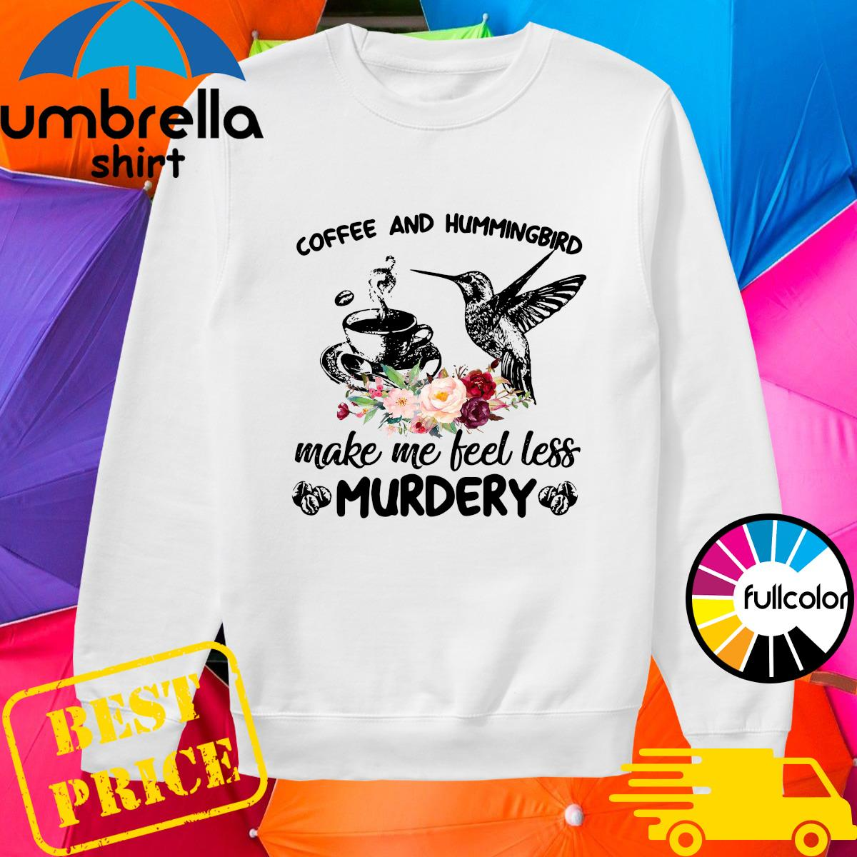 Coffee And Hummingbird Make Me Feel Less Murdery Shirt sweater