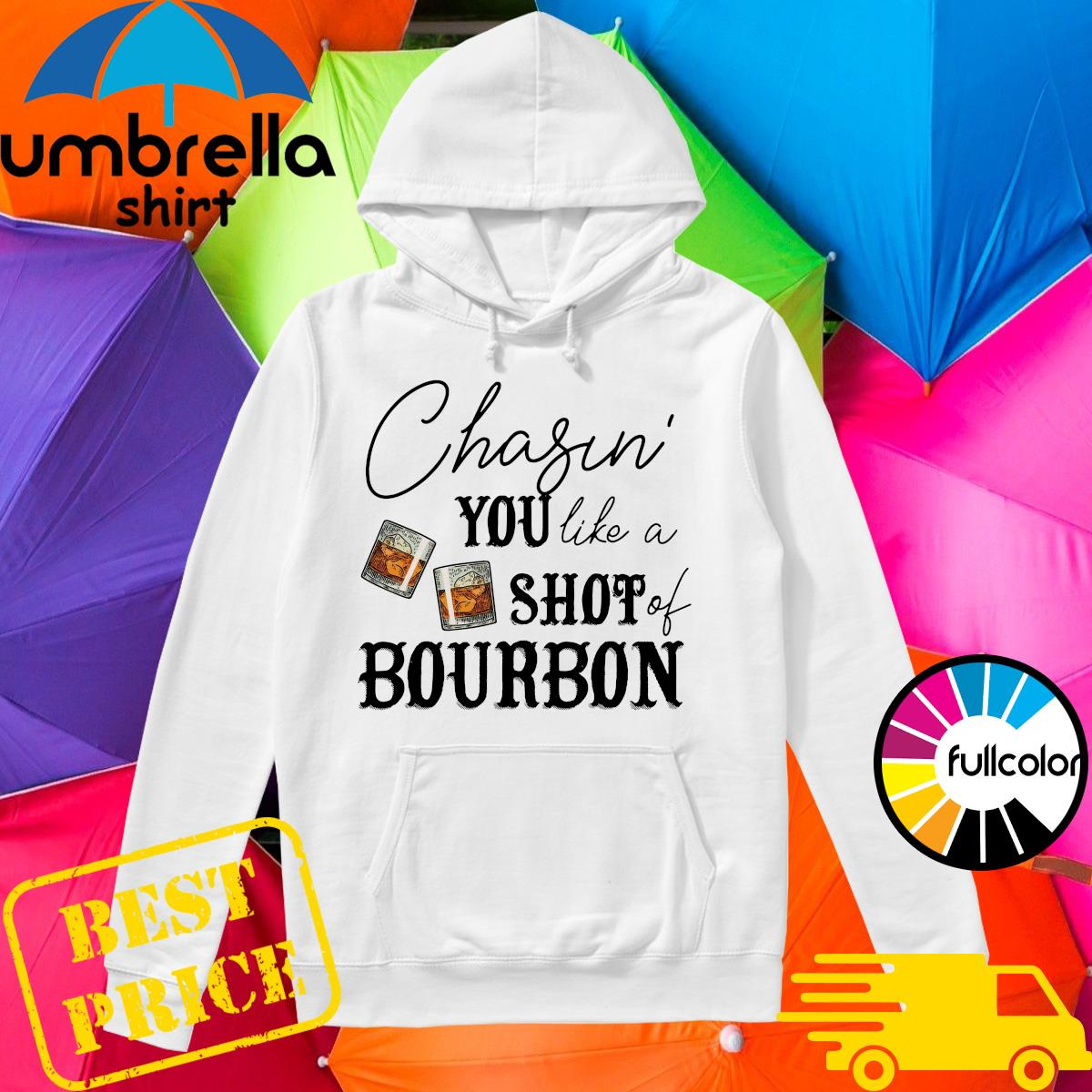 Official Chasin' You Like A Shot Of Bourbon Shirt Hoodie