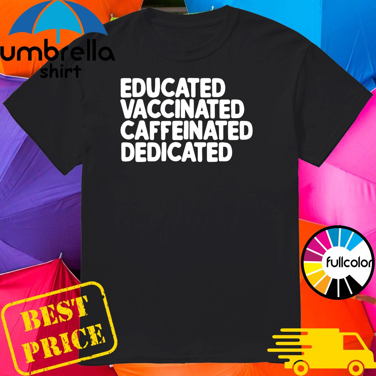Official Educated Vaccinated Caffeinated Dedicated Shirt