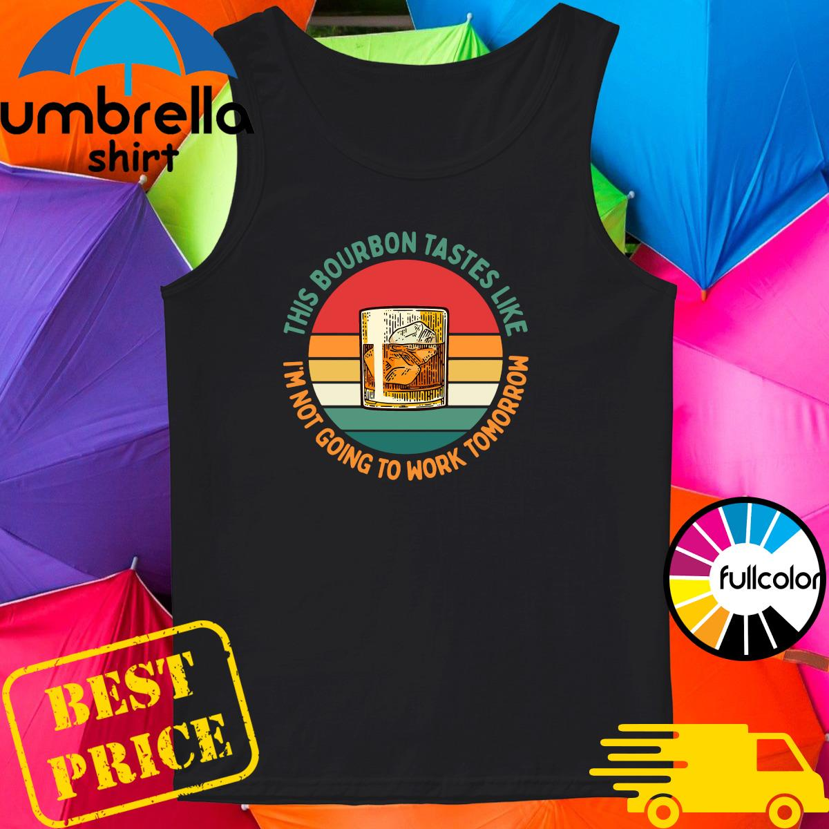 Official This Bourbon Tastes Like I'm Not Going To Work Tomorrow Vintage Shirt Tank-top